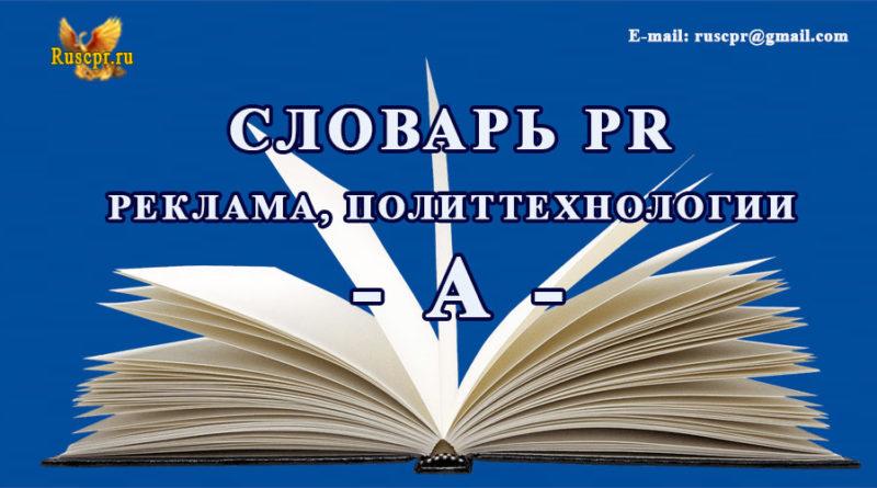 Словарь PR реклама, политтехнологии - А -
